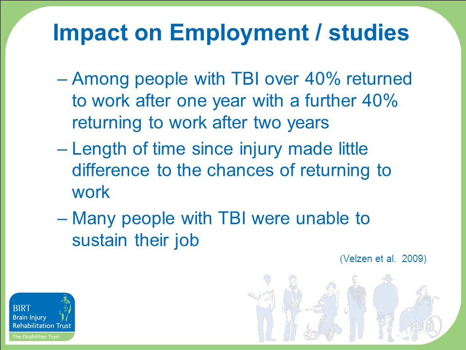 Impact on Employment / studies –Among people with TBI over 40% returned to work after one year with a further 40% returning to work after two years –Length of time since injury made little difference to the chances of returning to work –Many people with TBI were unable to sustain their job (Velzen et al.