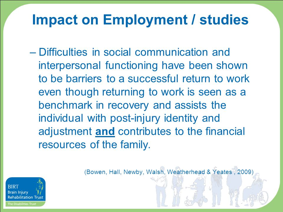 Impact on Employment / studies –Difficulties in social communication and interpersonal functioning have been shown to be barriers to a successful return to work even though returning to work is seen as a benchmark in recovery and assists the individual with post-injury identity and adjustment and contributes to the financial resources of the family.