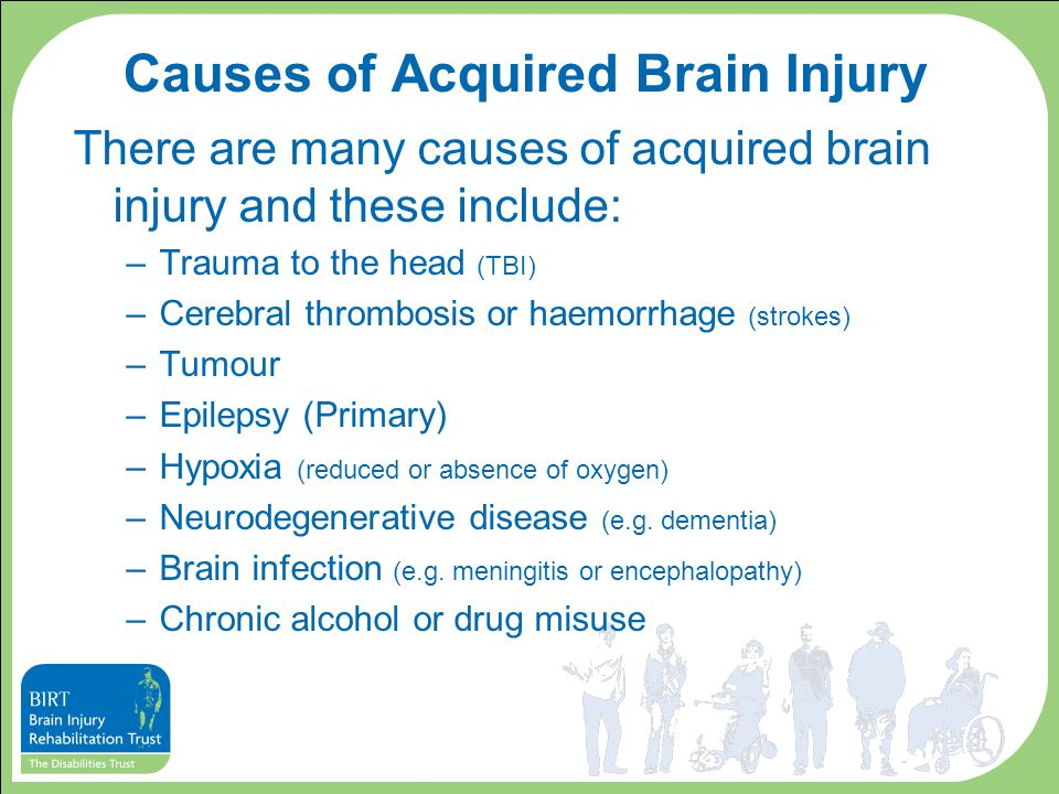 Causes of Acquired Brain Injury There are many causes of acquired brain injury and these include: –Trauma to the head (TBI) –Cerebral thrombosis or ha