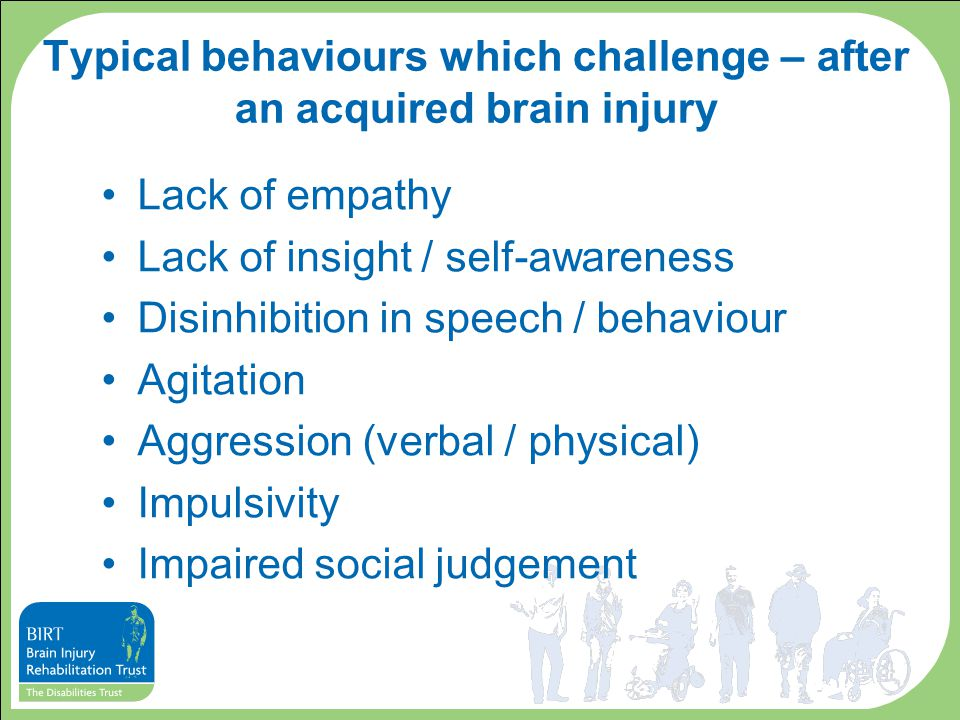 Typical behaviours which challenge – after an acquired brain injury Lack of empathy Lack of insight / self-awareness Disinhibition in speech / behaviour Agitation Aggression (verbal / physical) Impulsivity Impaired social judgement
