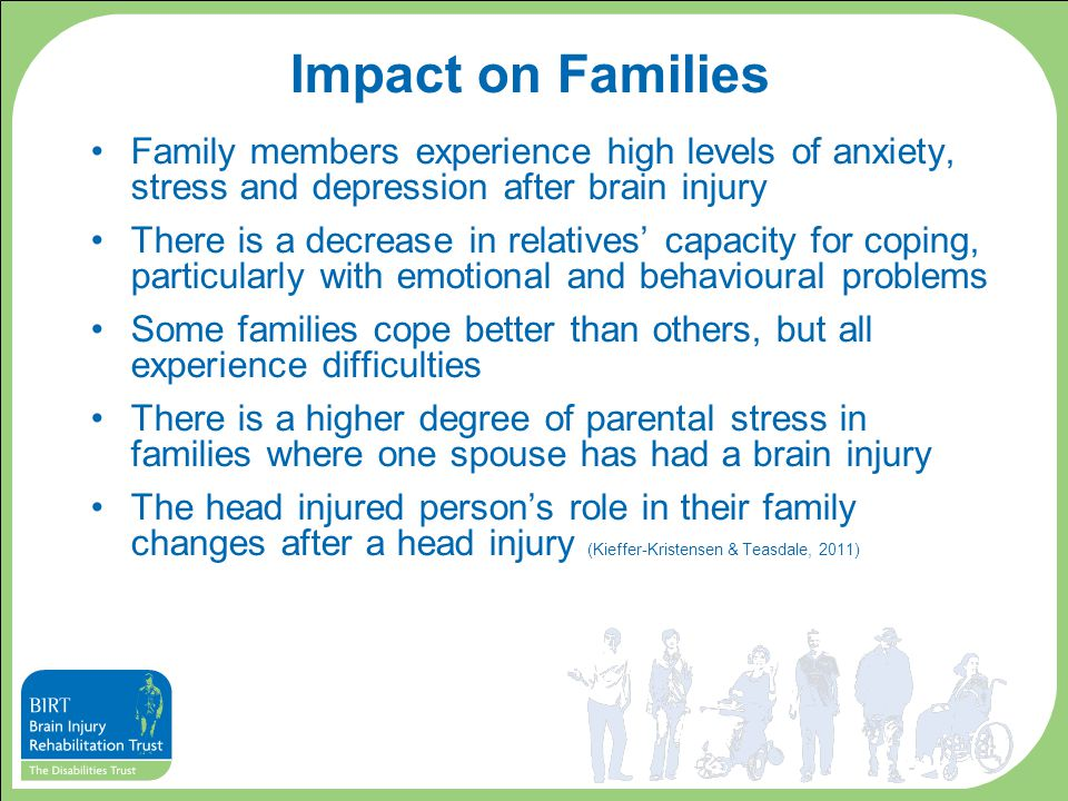 Impact on Families Family members experience high levels of anxiety, stress and depression after brain injury There is a decrease in relatives' capaci