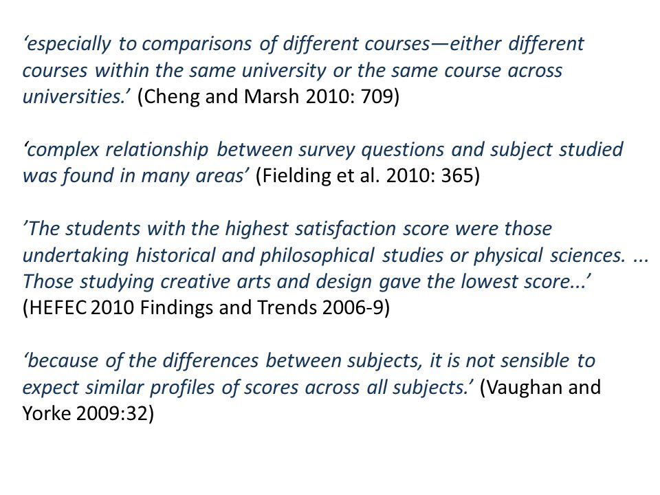 'especially to comparisons of different courses—either different courses within the same university or the same course across universities.' (Cheng and Marsh 2010: 709) 'complex relationship between survey questions and subject studied was found in many areas' (Fielding et al.