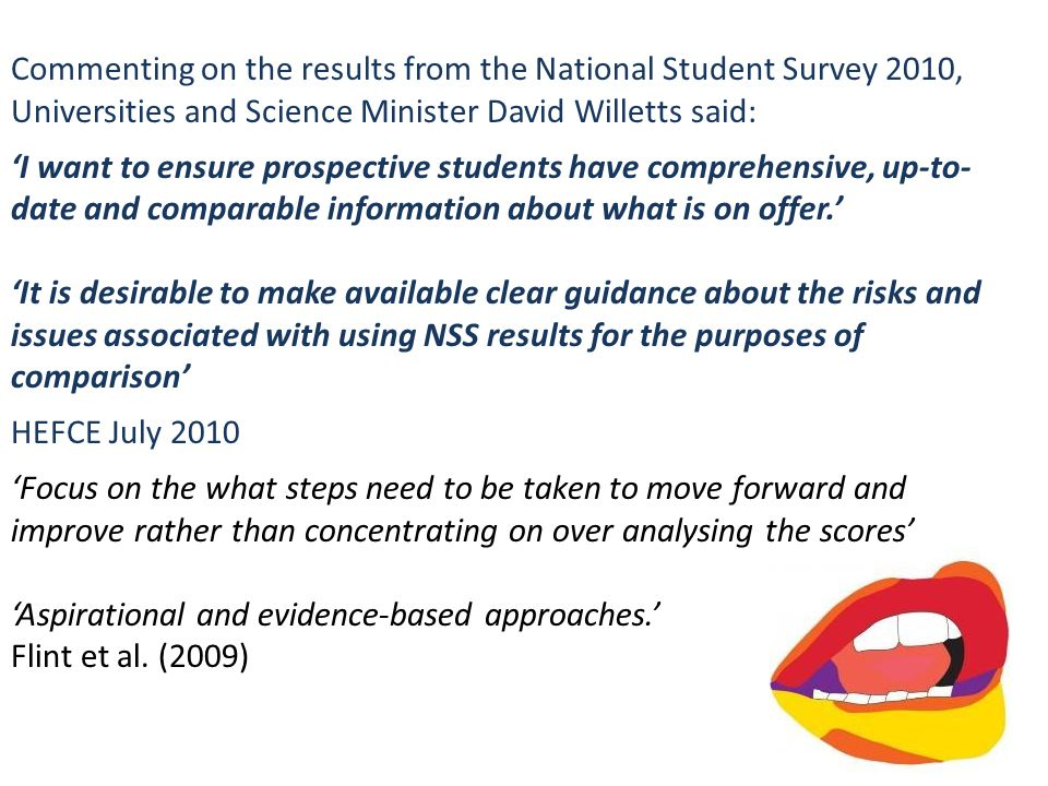 Commenting on the results from the National Student Survey 2010, Universities and Science Minister David Willetts said: 'I want to ensure prospective students have comprehensive, up-to- date and comparable information about what is on offer.' 'It is desirable to make available clear guidance about the risks and issues associated with using NSS results for the purposes of comparison' HEFCE July 2010 'Focus on the what steps need to be taken to move forward and improve rather than concentrating on over analysing the scores' 'Aspirational and evidence-based approaches.' Flint et al.