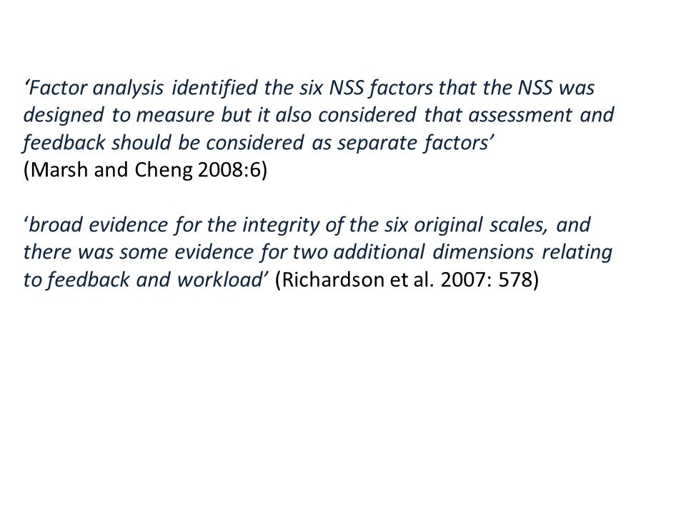 'Factor analysis identified the six NSS factors that the NSS was designed to measure but it also considered that assessment and feedback should be considered as separate factors' (Marsh and Cheng 2008:6) 'broad evidence for the integrity of the six original scales, and there was some evidence for two additional dimensions relating to feedback and workload' (Richardson et al.