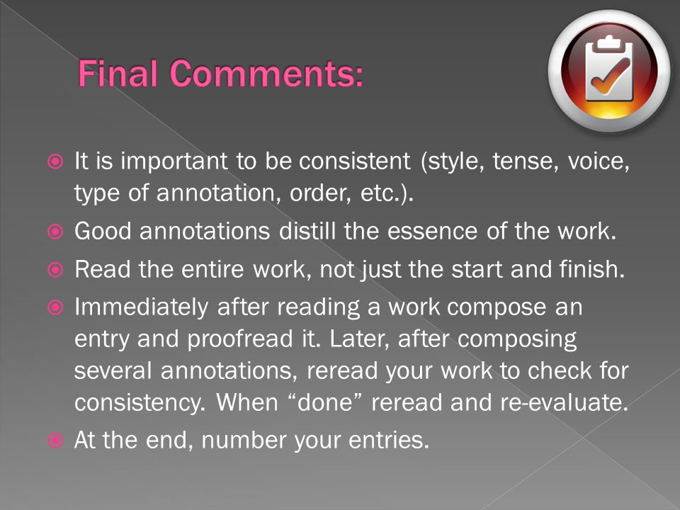  It is important to be consistent (style, tense, voice, type of annotation, order, etc.).