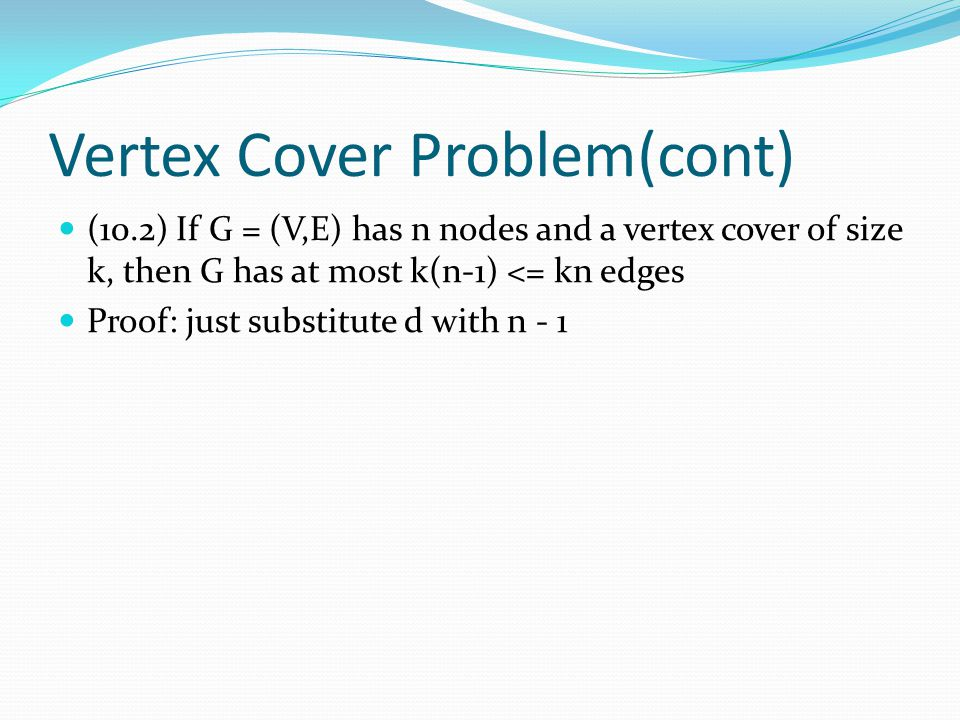 Vertex Cover Problem(cont) (10.2) If G = (V,E) has n nodes and a vertex cover of size k, then G has at most k(n-1) <= kn edges Proof: just substitute