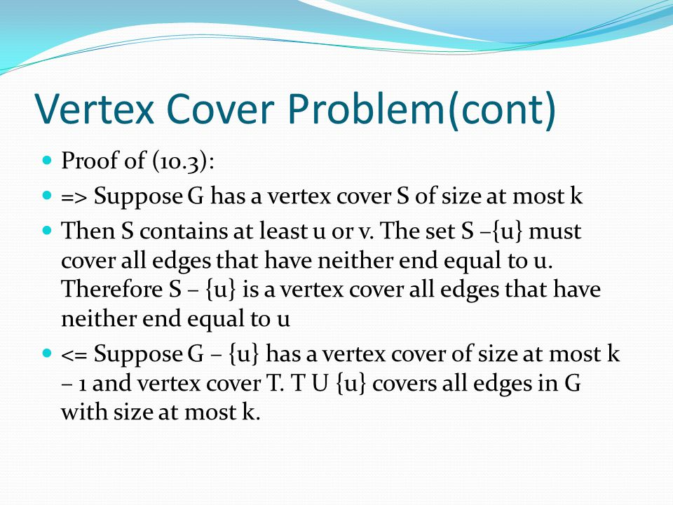 Vertex Cover Problem(cont) Proof of (10.3): => Suppose G has a vertex cover S of size at most k Then S contains at least u or v. The set S –{u} must c