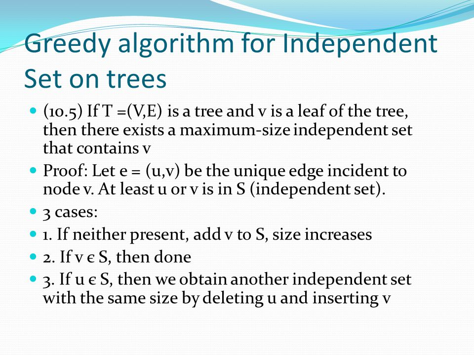 Greedy algorithm for Independent Set on trees (10.5) If T =(V,E) is a tree and v is a leaf of the tree, then there exists a maximum-size independent set that contains v Proof: Let e = (u,v) be the unique edge incident to node v.