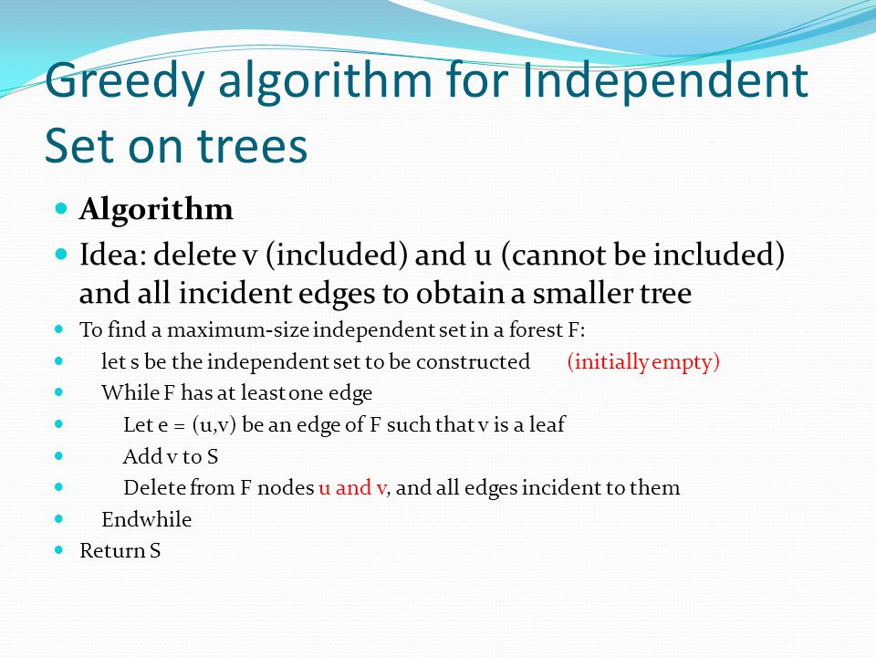 Greedy algorithm for Independent Set on trees Algorithm Idea: delete v (included) and u (cannot be included) and all incident edges to obtain a smaller tree To find a maximum-size independent set in a forest F: let s be the independent set to be constructed (initially empty) While F has at least one edge Let e = (u,v) be an edge of F such that v is a leaf Add v to S Delete from F nodes u and v, and all edges incident to them Endwhile Return S