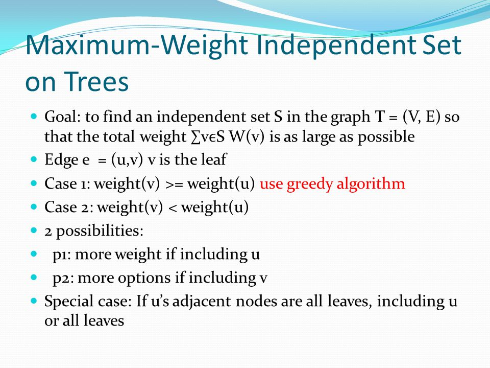 Maximum-Weight Independent Set on Trees Goal: to find an independent set S in the graph T = (V, E) so that the total weight ∑vS W(v) is as large as po