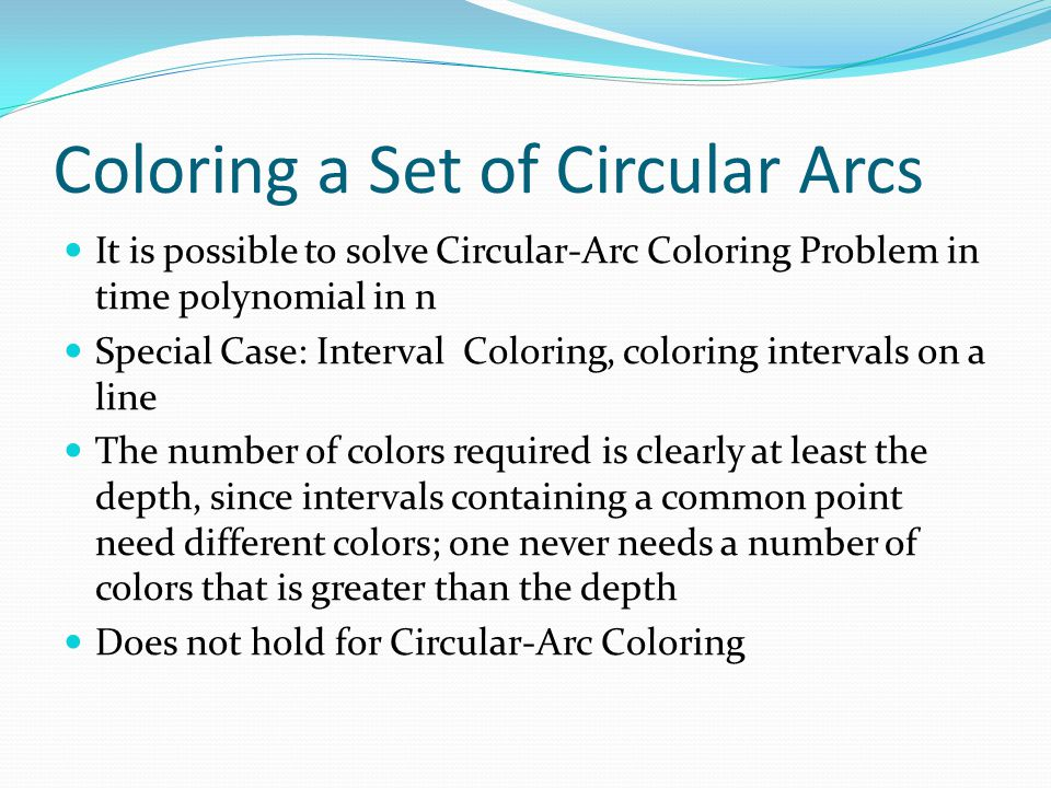 Coloring a Set of Circular Arcs It is possible to solve Circular-Arc Coloring Problem in time polynomial in n Special Case: Interval Coloring, colorin