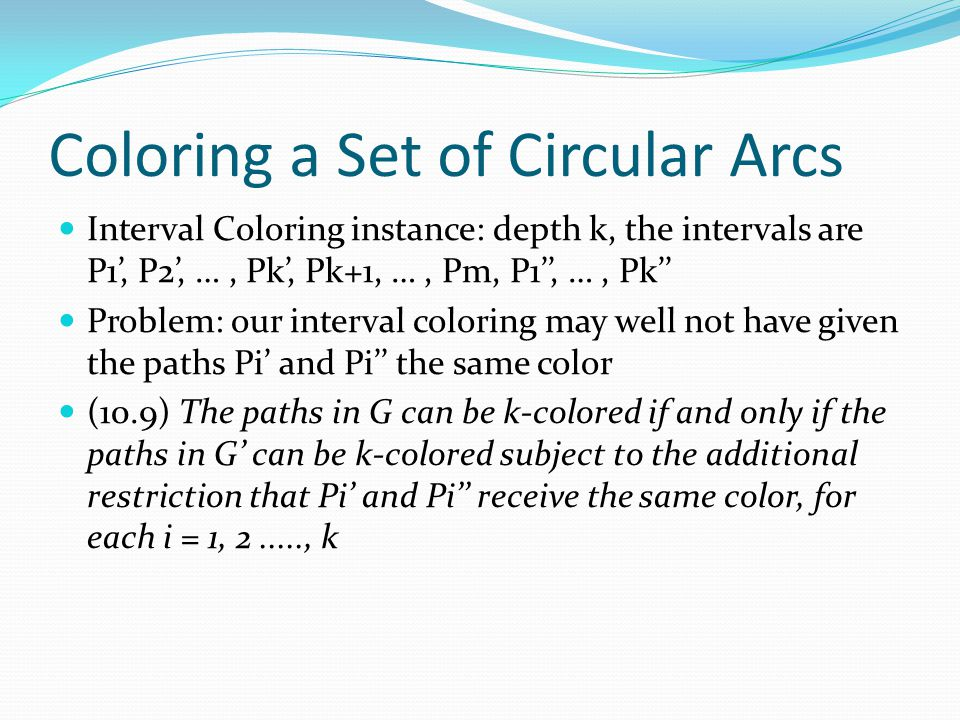 Coloring a Set of Circular Arcs Interval Coloring instance: depth k, the intervals are P1', P2', …, Pk', Pk+1, …, Pm, P1'', …, Pk'' Problem: our interval coloring may well not have given the paths Pi' and Pi'' the same color (10.9) The paths in G can be k-colored if and only if the paths in G' can be k-colored subject to the additional restriction that Pi' and Pi'' receive the same color, for each i = 1, 2....., k