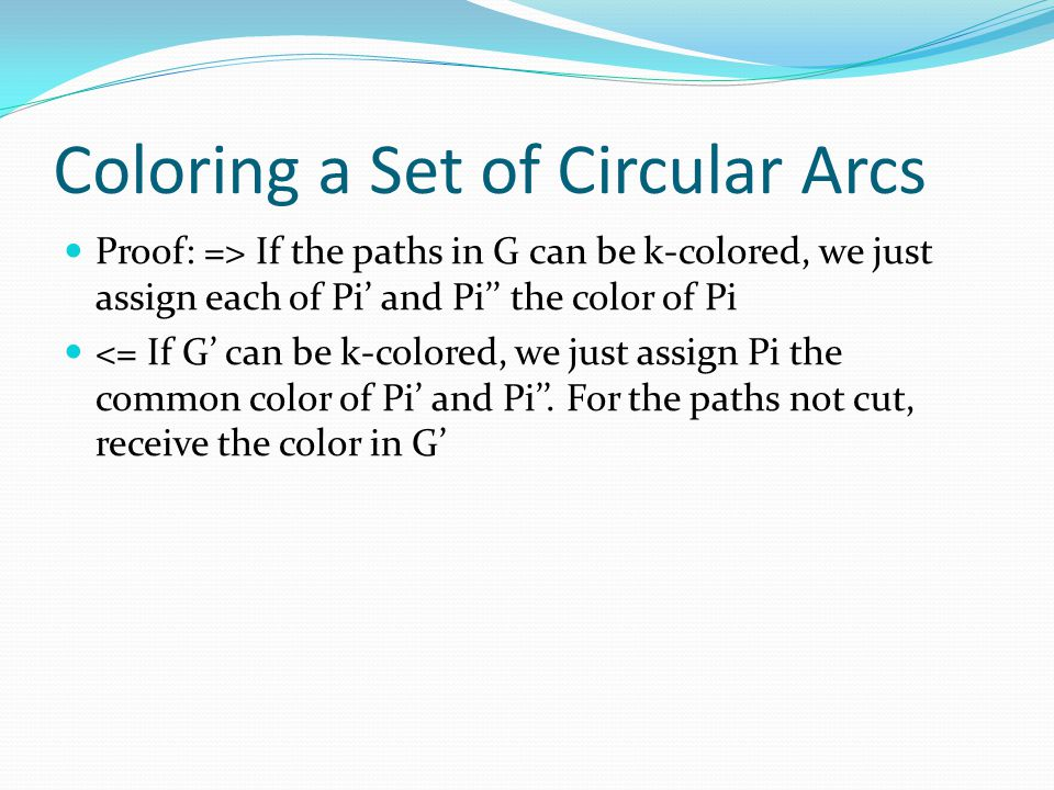Coloring a Set of Circular Arcs Proof: => If the paths in G can be k-colored, we just assign each of Pi' and Pi'' the color of Pi <= If G' can be k-co