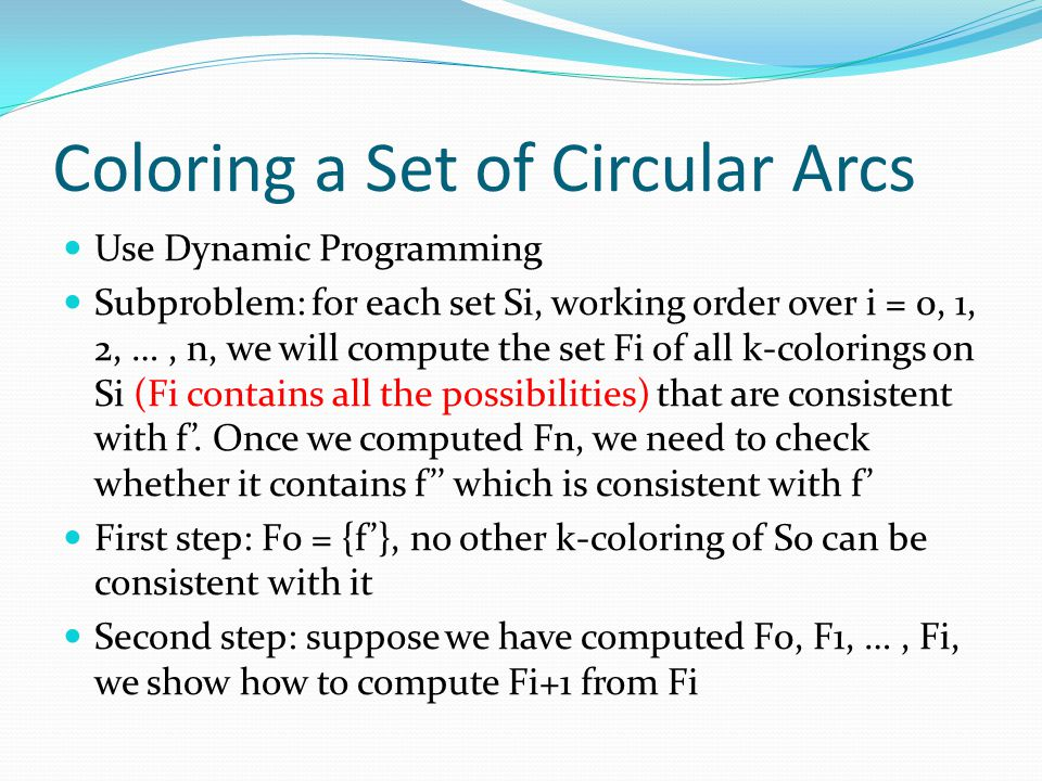 Coloring a Set of Circular Arcs Use Dynamic Programming Subproblem: for each set Si, working order over i = 0, 1, 2, …, n, we will compute the set Fi of all k-colorings on Si (Fi contains all the possibilities) that are consistent with f'.