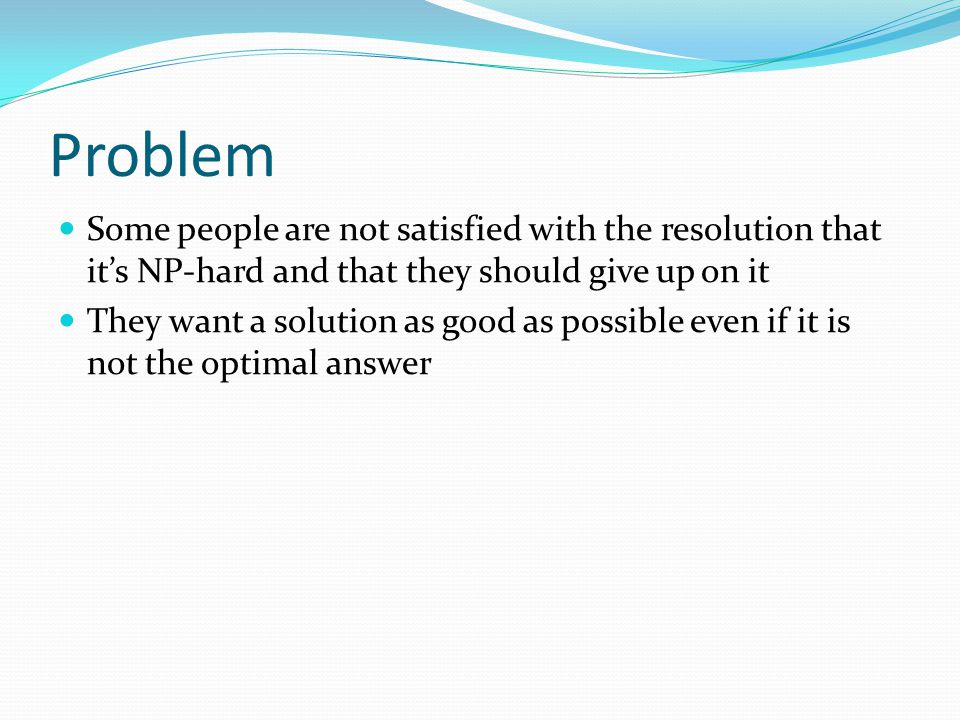 Problem Some people are not satisfied with the resolution that it's NP-hard and that they should give up on it They want a solution as good as possibl
