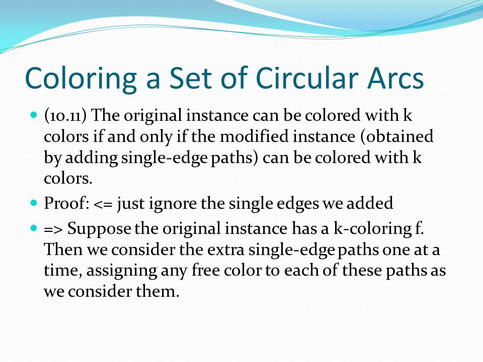 Coloring a Set of Circular Arcs (10.11) The original instance can be colored with k colors if and only if the modified instance (obtained by adding single-edge paths) can be colored with k colors.