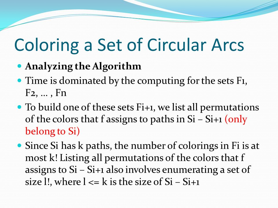 Coloring a Set of Circular Arcs Analyzing the Algorithm Time is dominated by the computing for the sets F1, F2, …, Fn To build one of these sets Fi+1, we list all permutations of the colors that f assigns to paths in Si – Si+1 (only belong to Si) Since Si has k paths, the number of colorings in Fi is at most k.