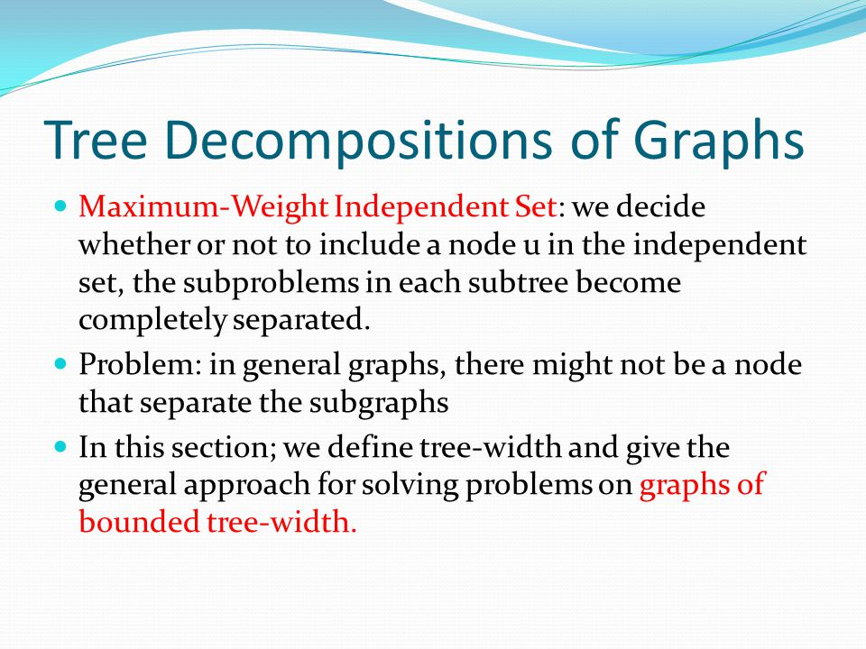 Tree Decompositions of Graphs Maximum-Weight Independent Set: we decide whether or not to include a node u in the independent set, the subproblems in