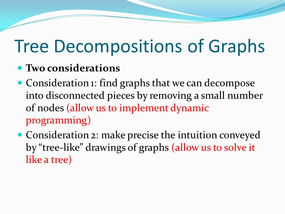 Tree Decompositions of Graphs Two considerations Consideration 1: find graphs that we can decompose into disconnected pieces by removing a small numbe