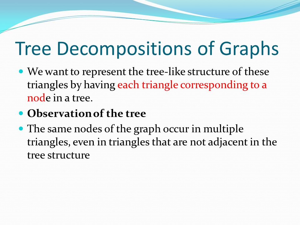 Tree Decompositions of Graphs We want to represent the tree-like structure of these triangles by having each triangle corresponding to a node in a tre