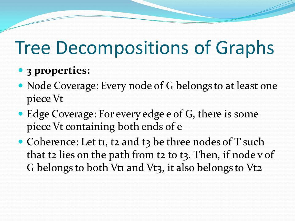 Tree Decompositions of Graphs 3 properties: Node Coverage: Every node of G belongs to at least one piece Vt Edge Coverage: For every edge e of G, there is some piece Vt containing both ends of e Coherence: Let t1, t2 and t3 be three nodes of T such that t2 lies on the path from t2 to t3.