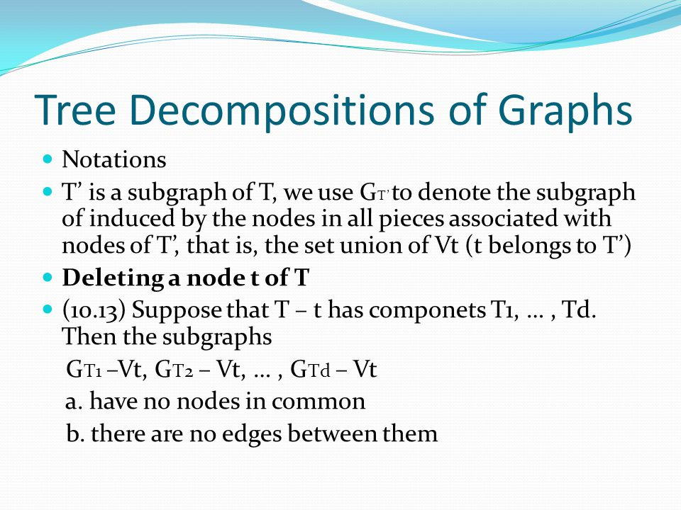 Tree Decompositions of Graphs Notations T' is a subgraph of T, we use G T' to denote the subgraph of induced by the nodes in all pieces associated wit