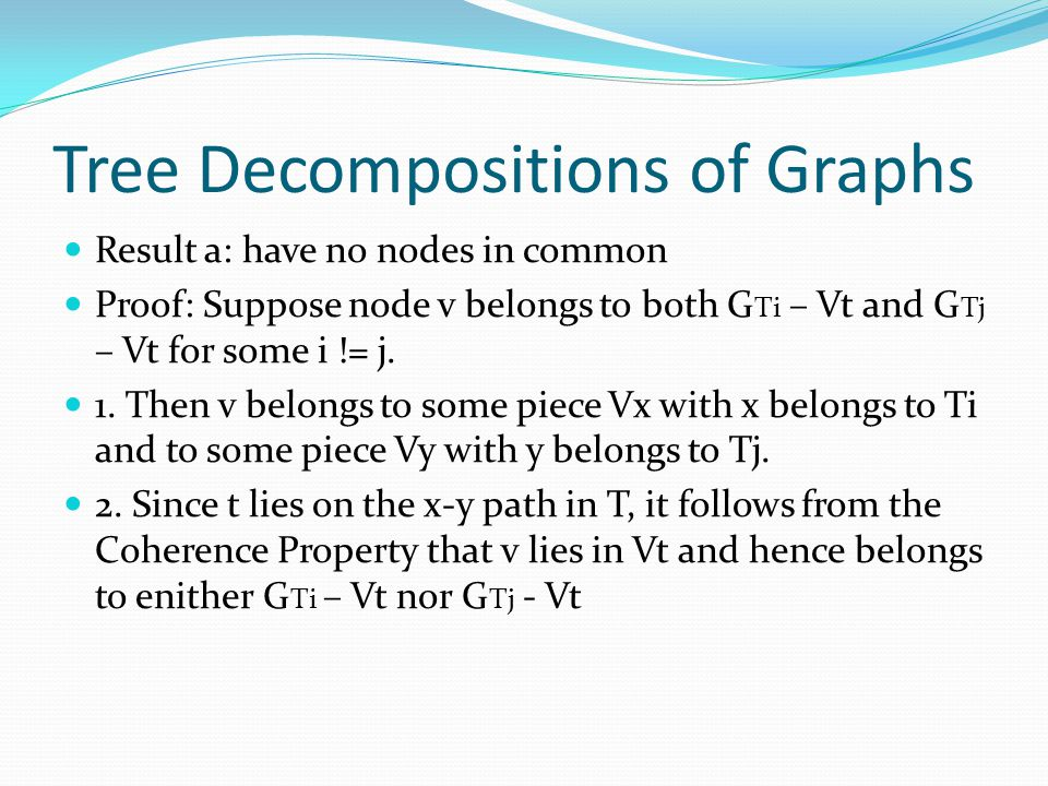 Tree Decompositions of Graphs Result a: have no nodes in common Proof: Suppose node v belongs to both G Ti – Vt and G Tj – Vt for some i != j.