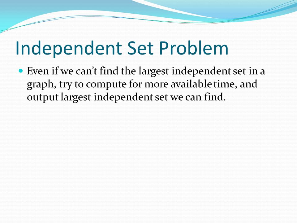 Independent Set Problem Even if we can't find the largest independent set in a graph, try to compute for more available time, and output largest indep