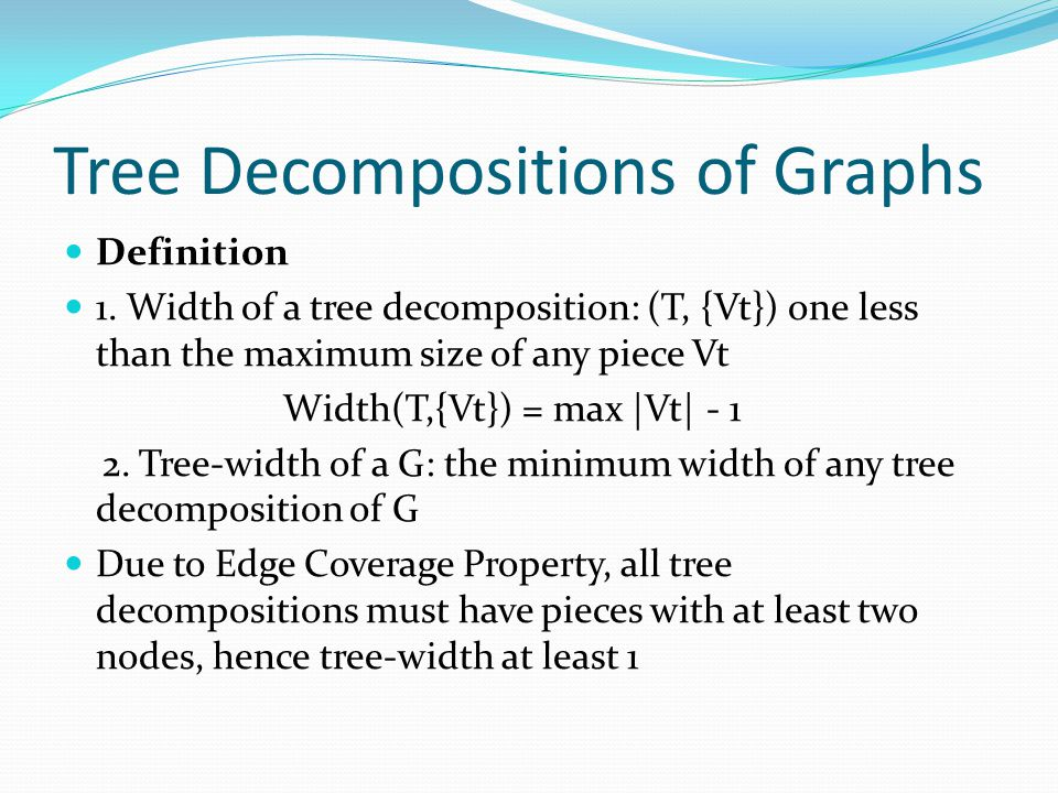 Tree Decompositions of Graphs Definition 1. Width of a tree decomposition: (T, {Vt}) one less than the maximum size of any piece Vt Width(T,{Vt}) = ma