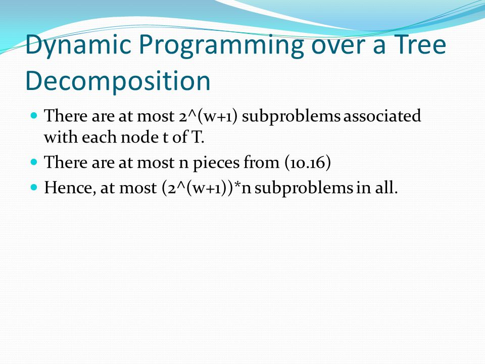 Dynamic Programming over a Tree Decomposition There are at most 2^(w+1) subproblems associated with each node t of T. There are at most n pieces from