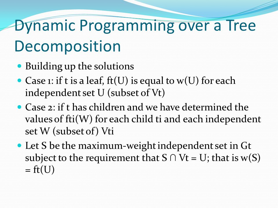 Dynamic Programming over a Tree Decomposition Building up the solutions Case 1: if t is a leaf, ft(U) is equal to w(U) for each independent set U (sub