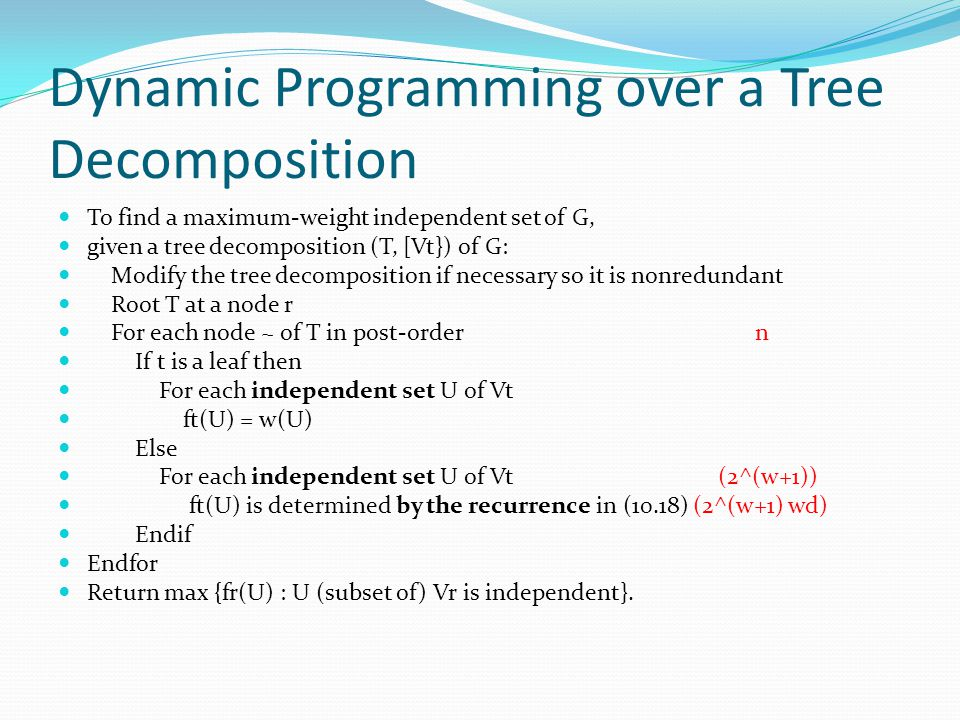 Dynamic Programming over a Tree Decomposition To find a maximum-weight independent set of G, given a tree decomposition (T, [Vt}) of G: Modify the tree decomposition if necessary so it is nonredundant Root T at a node r For each node ~ of T in post-order n If t is a leaf then For each independent set U of Vt ft(U) = w(U) Else For each independent set U of Vt (2^(w+1)) ft(U) is determined by the recurrence in (10.18) (2^(w+1) wd) Endif Endfor Return max {fr(U) : U (subset of) Vr is independent}.
