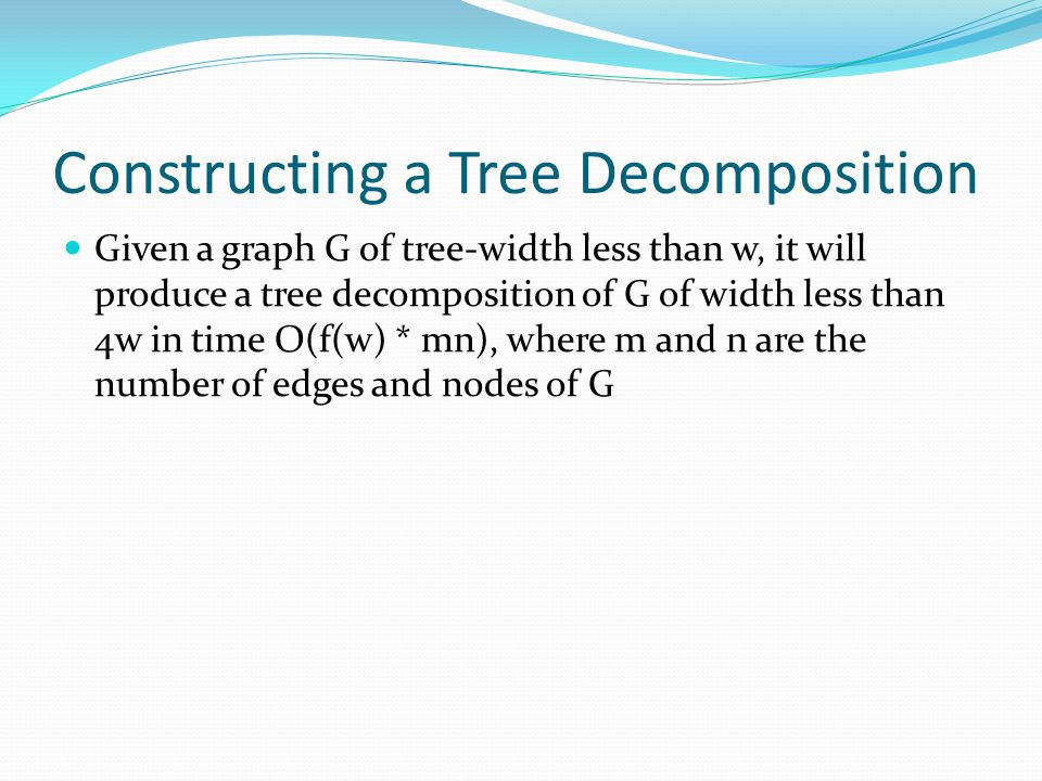 Constructing a Tree Decomposition Given a graph G of tree-width less than w, it will produce a tree decomposition of G of width less than 4w in time O(f(w) * mn), where m and n are the number of edges and nodes of G