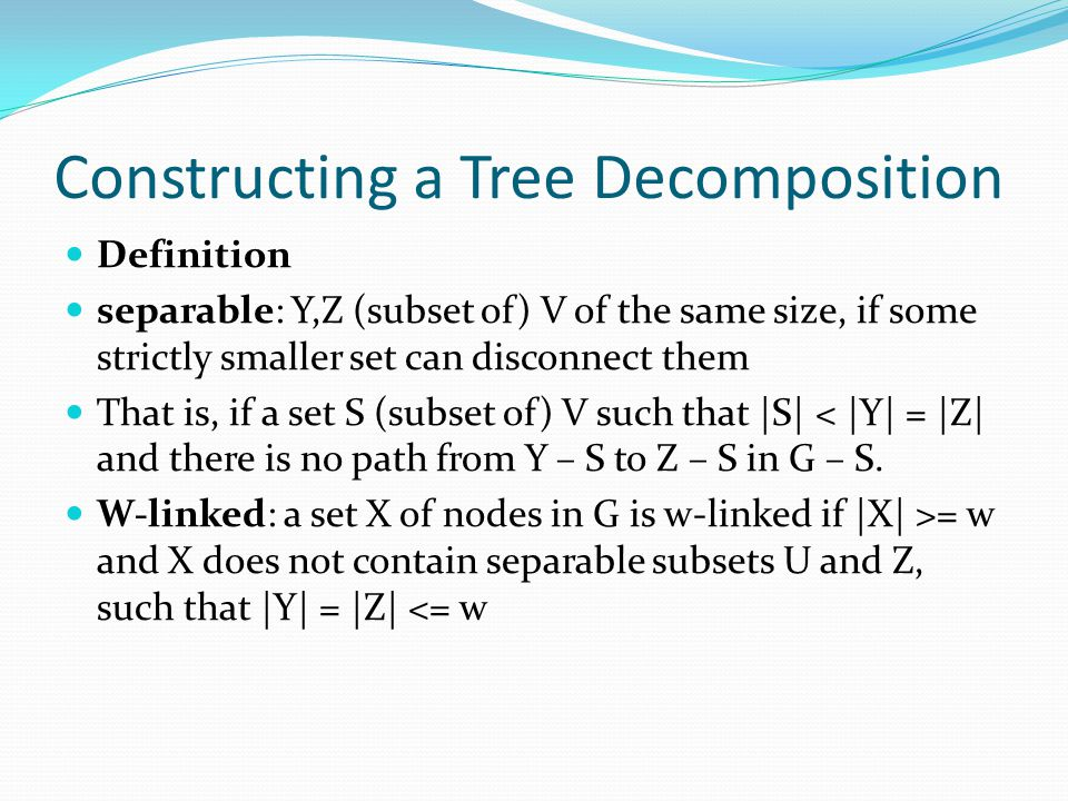 Constructing a Tree Decomposition Definition separable: Y,Z (subset of) V of the same size, if some strictly smaller set can disconnect them That is,