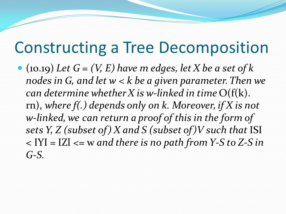 Constructing a Tree Decomposition (10.19) Let G = (V, E) have m edges, let X be a set of k nodes in G, and let w < k be a given parameter. Then we can