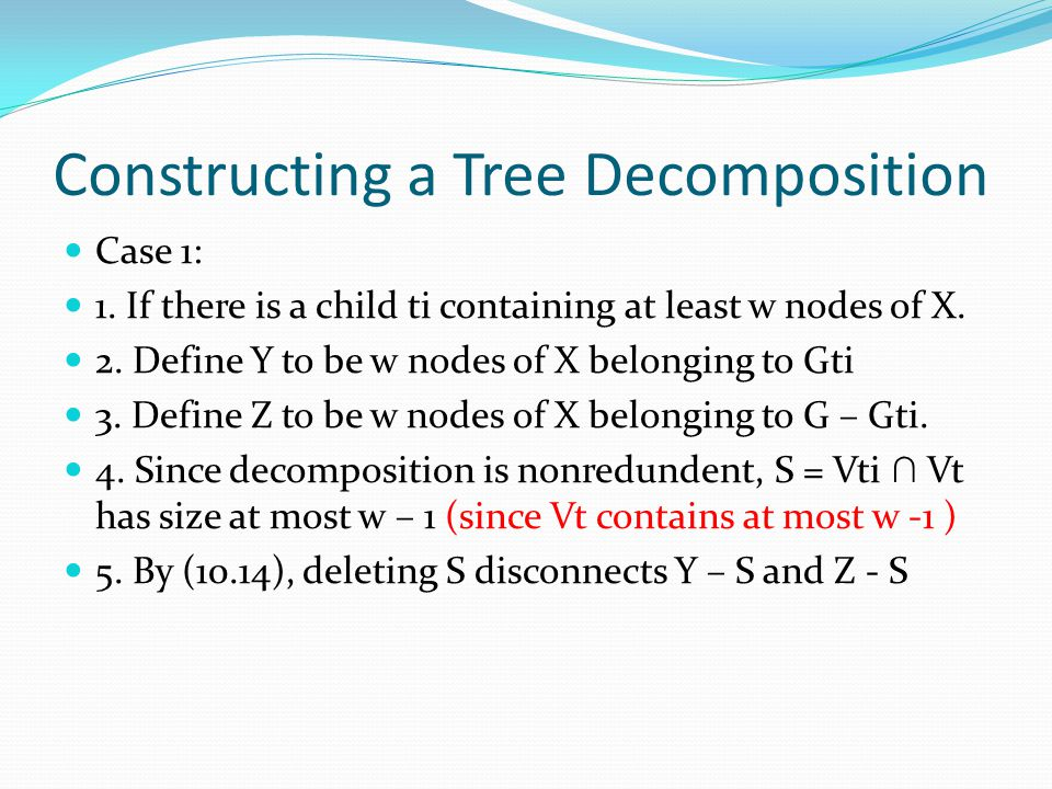 Constructing a Tree Decomposition Case 1: 1. If there is a child ti containing at least w nodes of X. 2. Define Y to be w nodes of X belonging to Gti