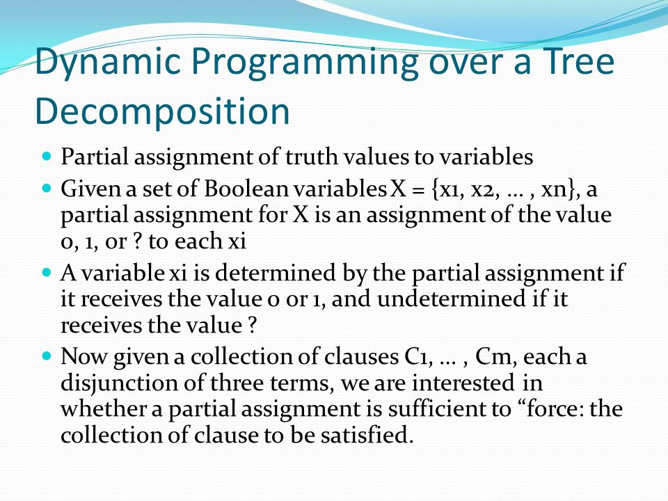 Dynamic Programming over a Tree Decomposition Partial assignment of truth values to variables Given a set of Boolean variables X = {x1, x2, …, xn}, a partial assignment for X is an assignment of the value 0, 1, or .