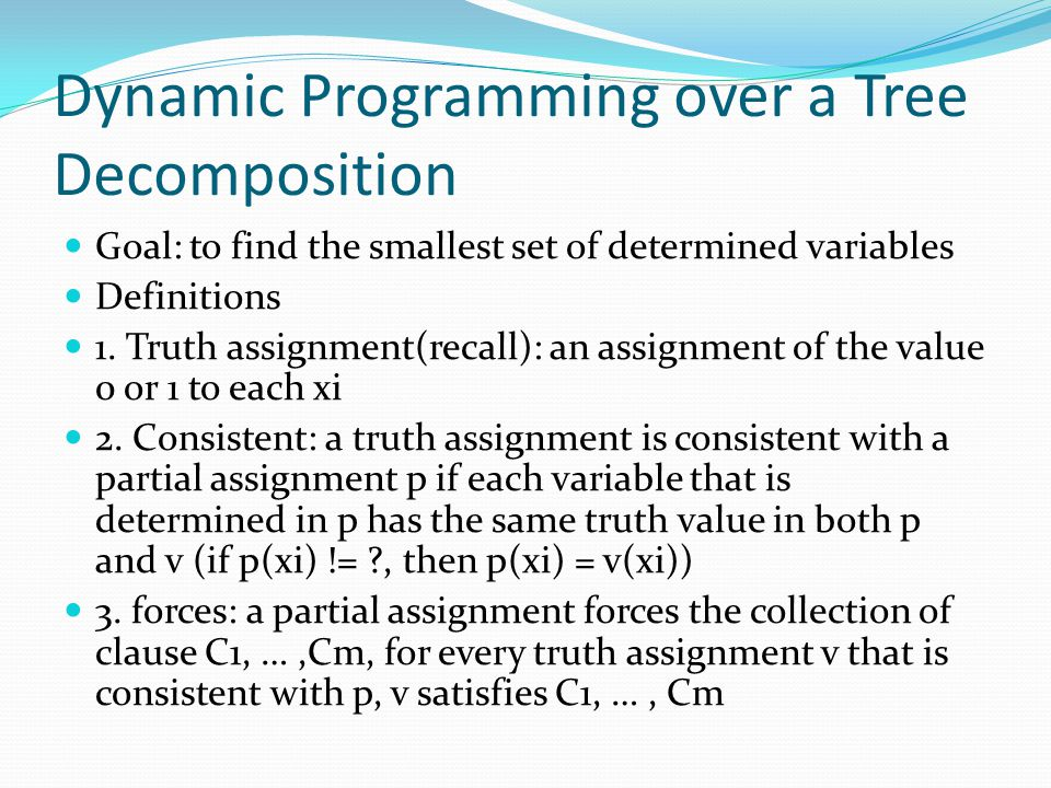 Dynamic Programming over a Tree Decomposition Goal: to find the smallest set of determined variables Definitions 1. Truth assignment(recall): an assig