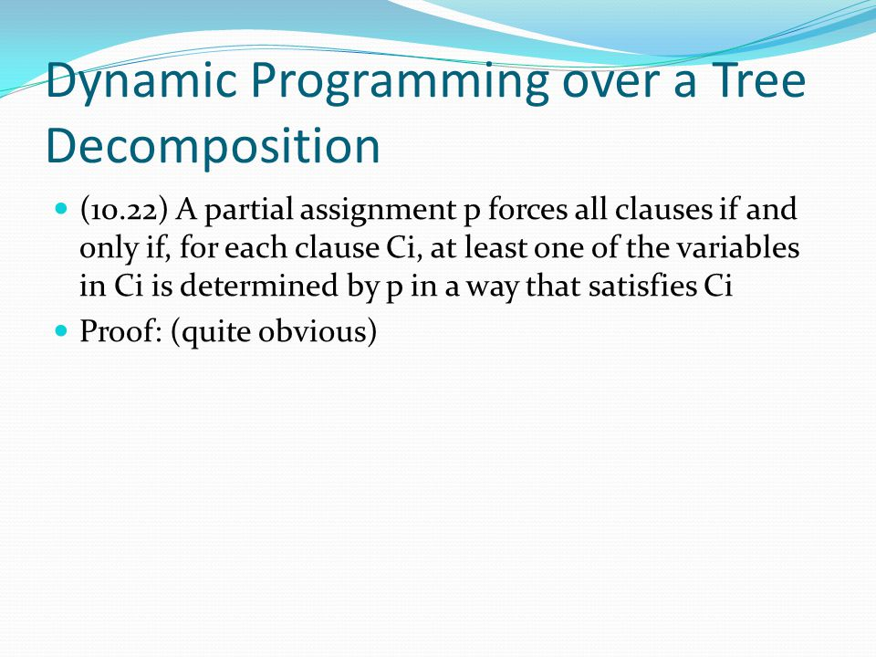 Dynamic Programming over a Tree Decomposition (10.22) A partial assignment p forces all clauses if and only if, for each clause Ci, at least one of th