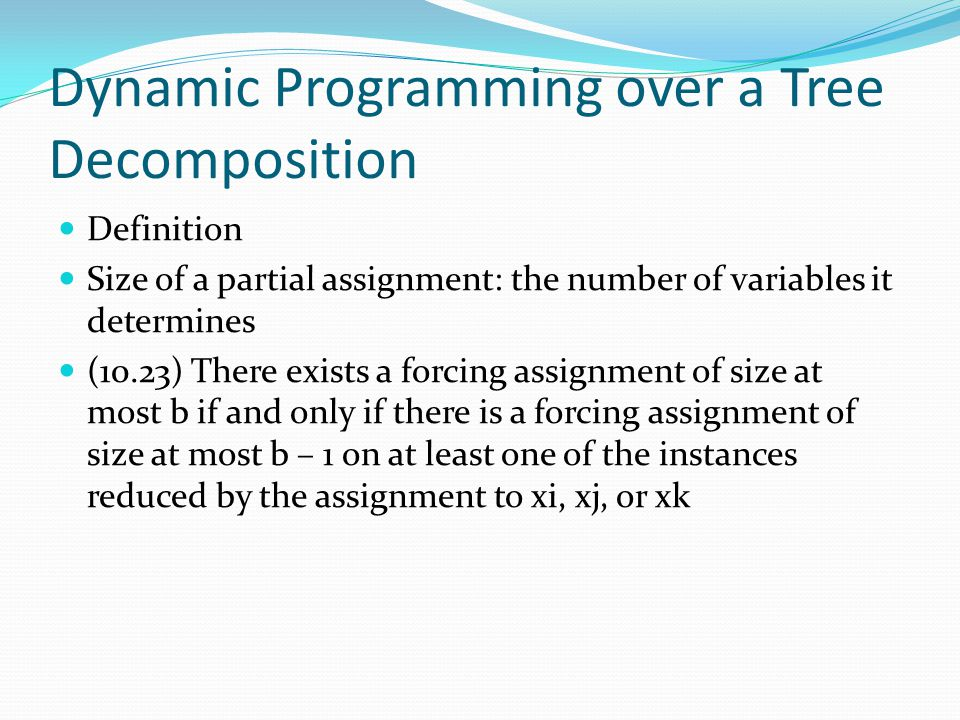 Dynamic Programming over a Tree Decomposition Definition Size of a partial assignment: the number of variables it determines (10.23) There exists a forcing assignment of size at most b if and only if there is a forcing assignment of size at most b – 1 on at least one of the instances reduced by the assignment to xi, xj, or xk