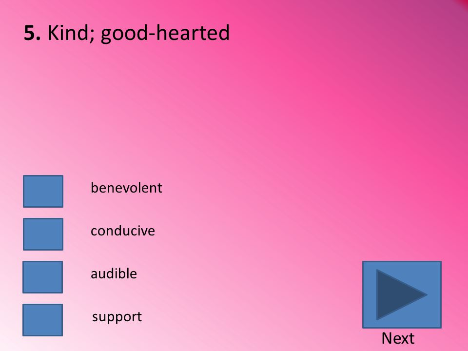 Kind; good-hearted benevolent conducive audible support Next 5.
