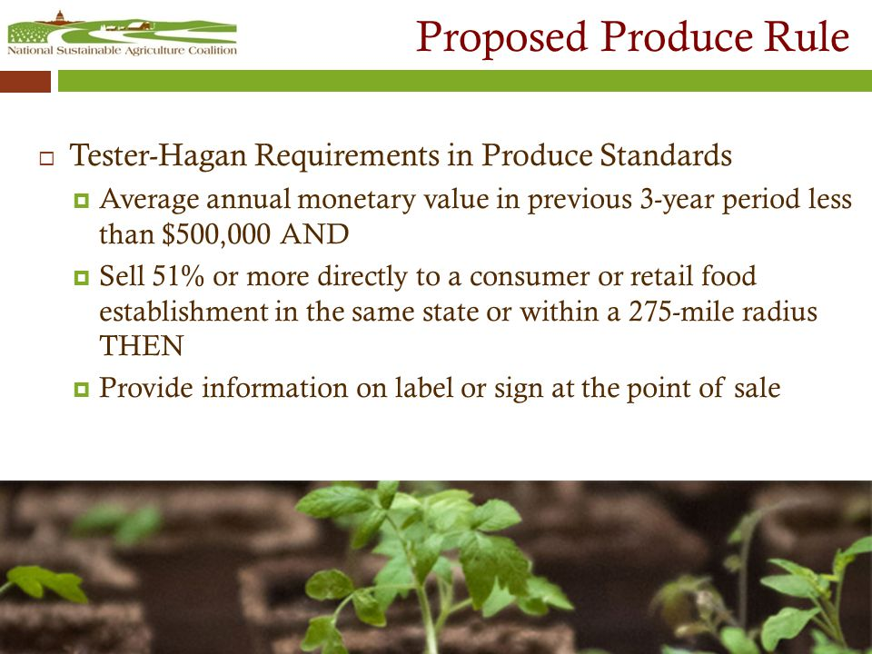 Proposed Produce Rule  Tester-Hagan Requirements in Produce Standards  Average annual monetary value in previous 3-year period less than $500,000 AND  Sell 51% or more directly to a consumer or retail food establishment in the same state or within a 275-mile radius THEN  Provide information on label or sign at the point of sale