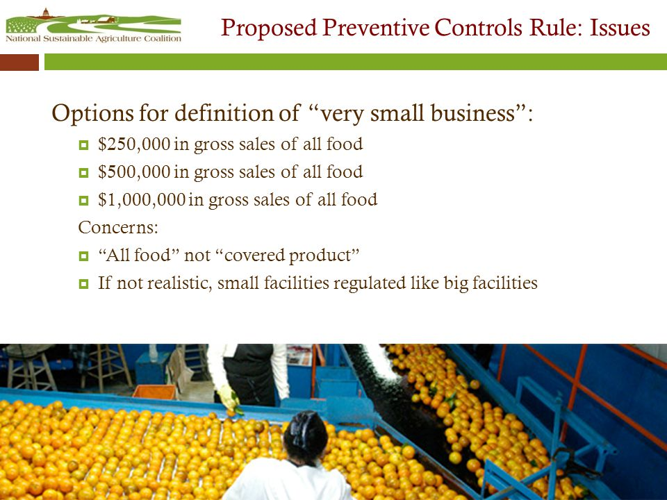 Proposed Preventive Controls Rule: Issues Options for definition of very small business :  $250,000 in gross sales of all food  $500,000 in gross sales of all food  $1,000,000 in gross sales of all food Concerns:  All food not covered product  If not realistic, small facilities regulated like big facilities