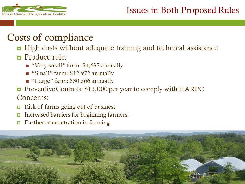 Issues in Both Proposed Rules Costs of compliance  High costs without adequate training and technical assistance  Produce rule: Very small farm: $4,697 annually Small farm: $12,972 annually Large farm: $30,566 annually  Preventive Controls: $13,000 per year to comply with HARPC Concerns:  Risk of farms going out of business  Increased barriers for beginning farmers  Further concentration in farming