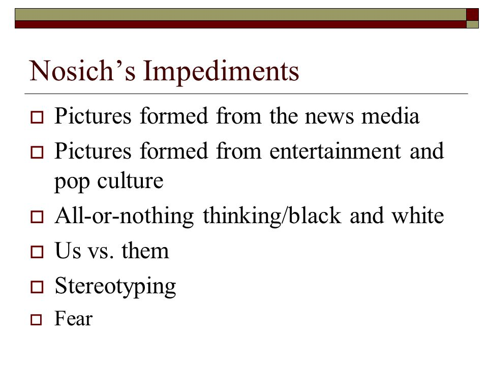 Nosich's Impediments  Pictures formed from the news media  Pictures formed from entertainment and pop culture  All-or-nothing thinking/black and wh