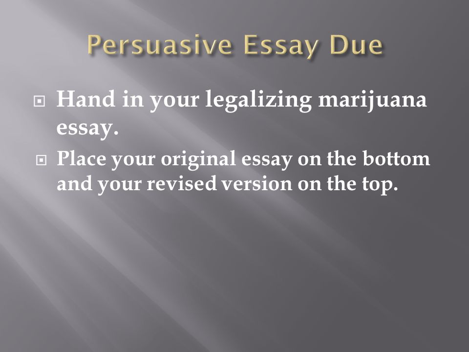  Hand in your legalizing marijuana essay.  Place your original essay on the bottom and your revised version on the top.