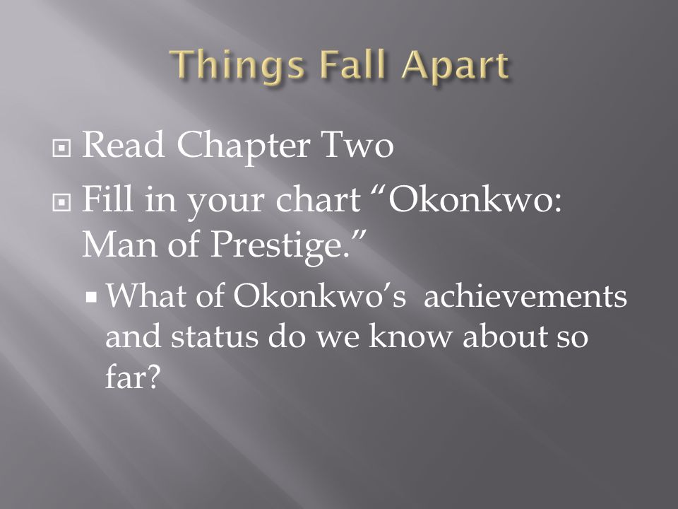  Read Chapter Two  Fill in your chart Okonkwo: Man of Prestige.  What of Okonkwo's achievements and status do we know about so far?