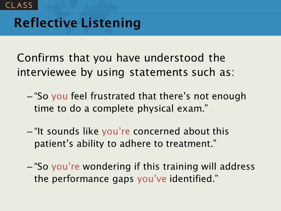 """Reflective Listening Confirms that you have understood the interviewee by using statements such as: – """"So you feel frustrated that there's not enough"""