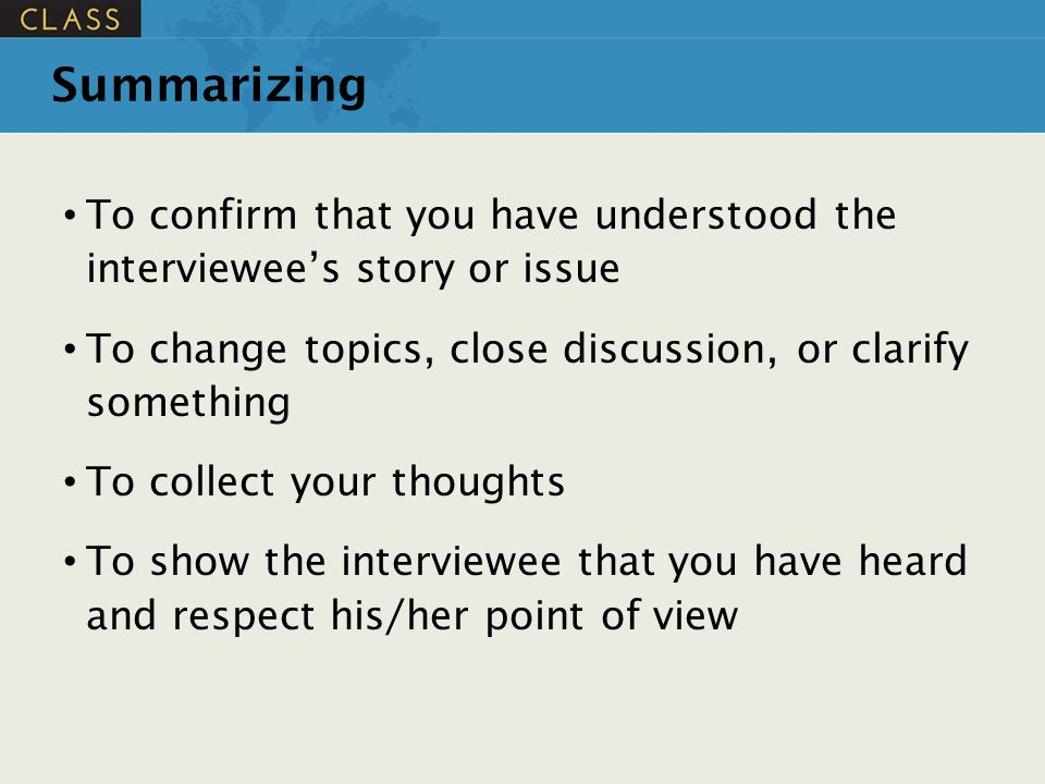 Summarizing To confirm that you have understood the interviewee's story or issue To change topics, close discussion, or clarify something To collect y