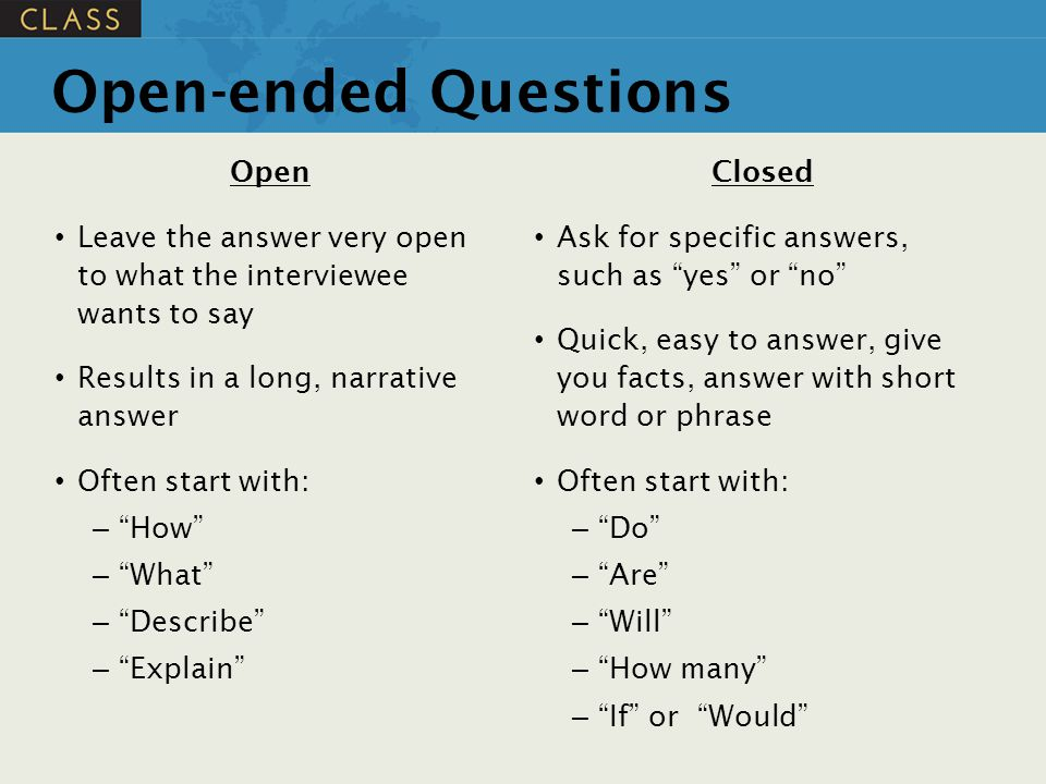 """Open-ended Questions Open Leave the answer very open to what the interviewee wants to say Results in a long, narrative answer Often start with: – """"How"""